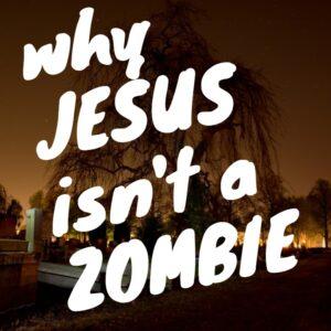 Why Jesus isn't a Zombie